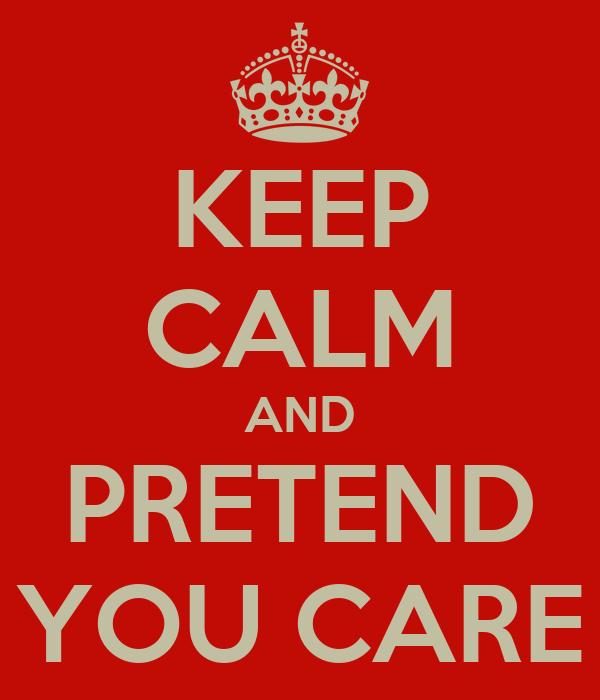 KEEP CALM AND PRETEND YOU CARE