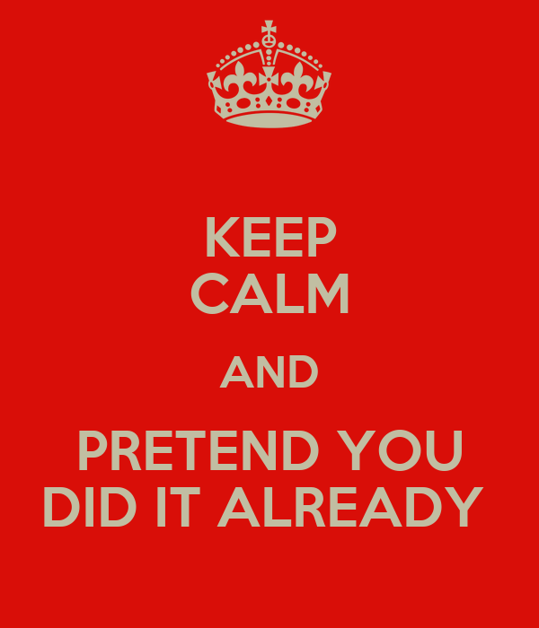 KEEP CALM AND PRETEND YOU DID IT ALREADY