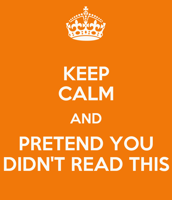 KEEP CALM AND PRETEND YOU DIDN'T READ THIS