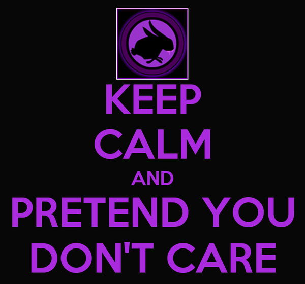 KEEP CALM AND PRETEND YOU DON'T CARE