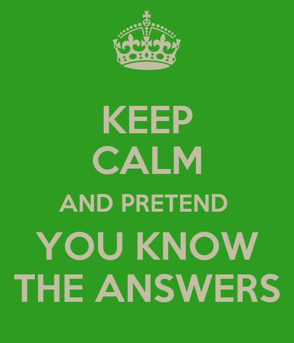 KEEP CALM AND PRETEND  YOU KNOW THE ANSWERS