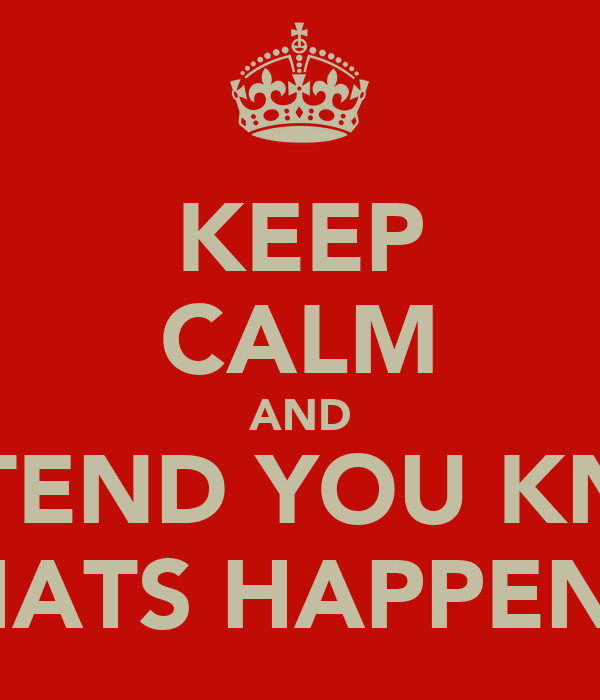 KEEP CALM AND PRETEND YOU KNOW WHATS HAPPENIN'