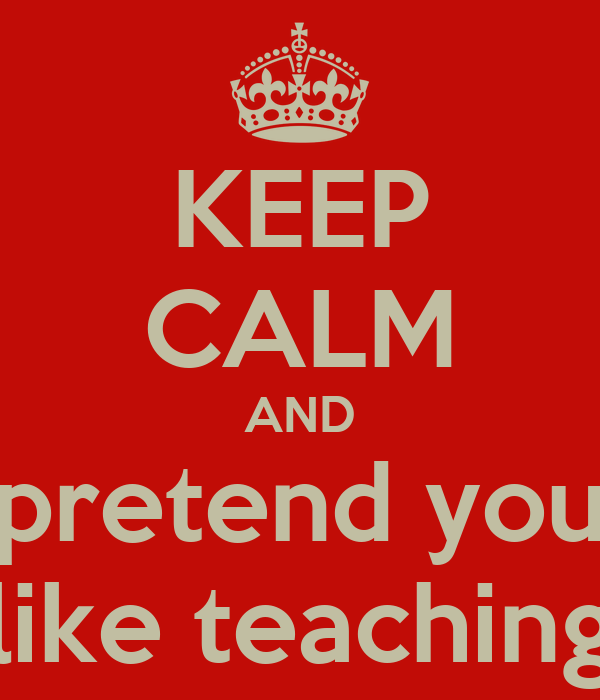 KEEP CALM AND pretend you like teaching