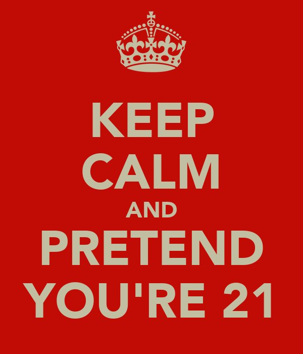 KEEP CALM AND PRETEND YOU'RE 21