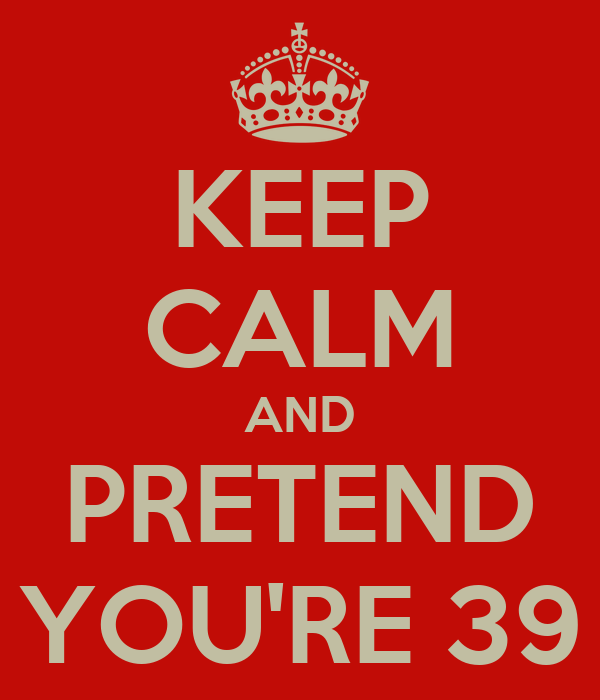 KEEP CALM AND PRETEND YOU'RE 39