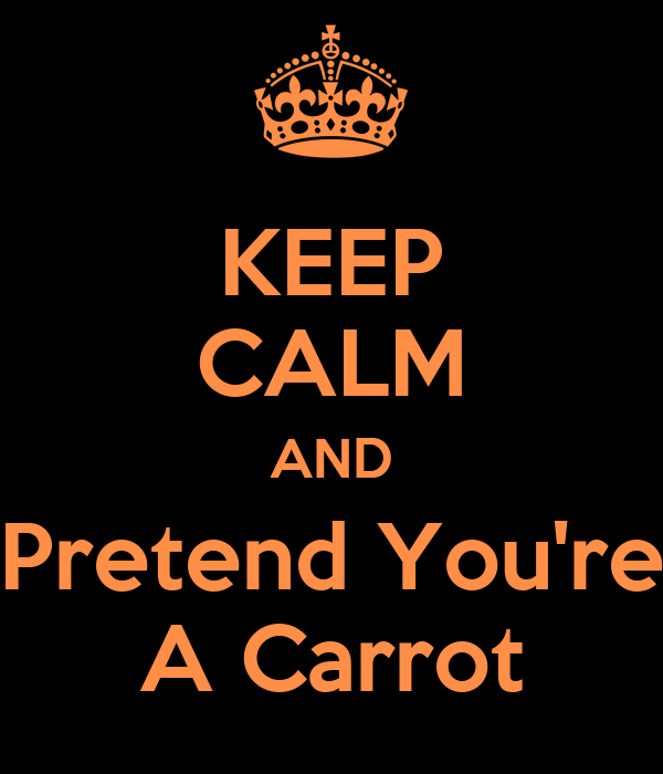 KEEP CALM AND Pretend You're A Carrot