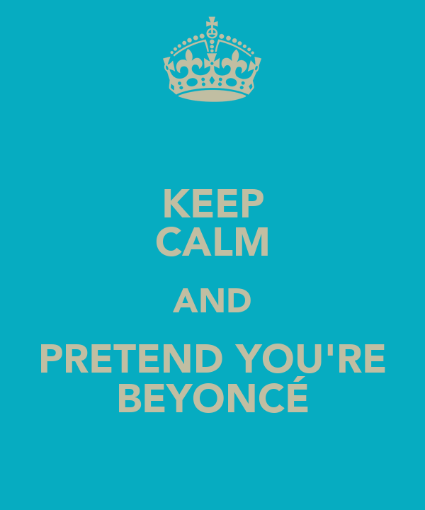 KEEP CALM AND PRETEND YOU'RE BEYONCÉ