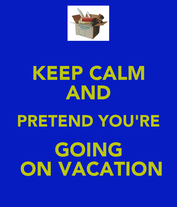 KEEP CALM AND PRETEND YOU'RE GOING  ON VACATION