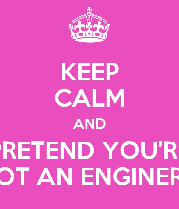 KEEP CALM AND PRETEND YOU'RE NOT AN ENGINERD