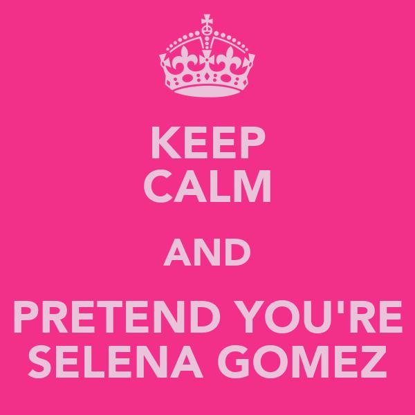 KEEP CALM AND PRETEND YOU'RE SELENA GOMEZ