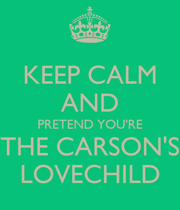 KEEP CALM AND PRETEND YOU'RE THE CARSON'S LOVECHILD