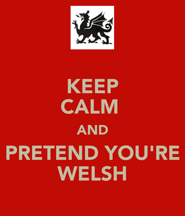 KEEP CALM  AND PRETEND YOU'RE WELSH