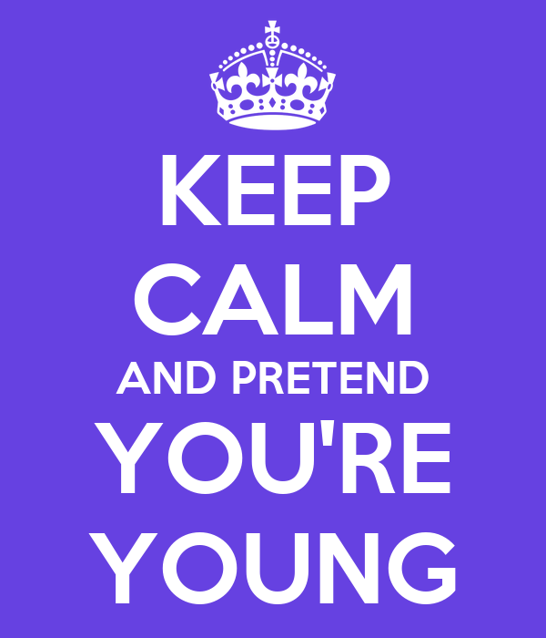 KEEP CALM AND PRETEND YOU'RE YOUNG