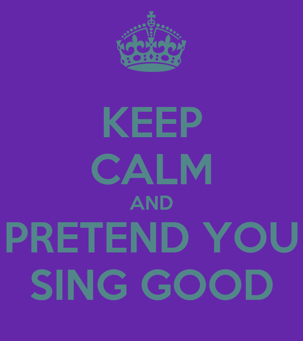 KEEP CALM AND PRETEND YOU SING GOOD