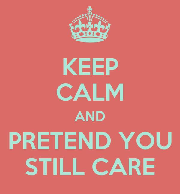 KEEP CALM AND PRETEND YOU STILL CARE