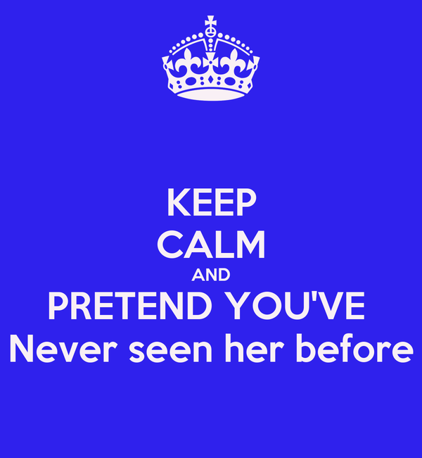 KEEP CALM AND PRETEND YOU'VE  Never seen her before
