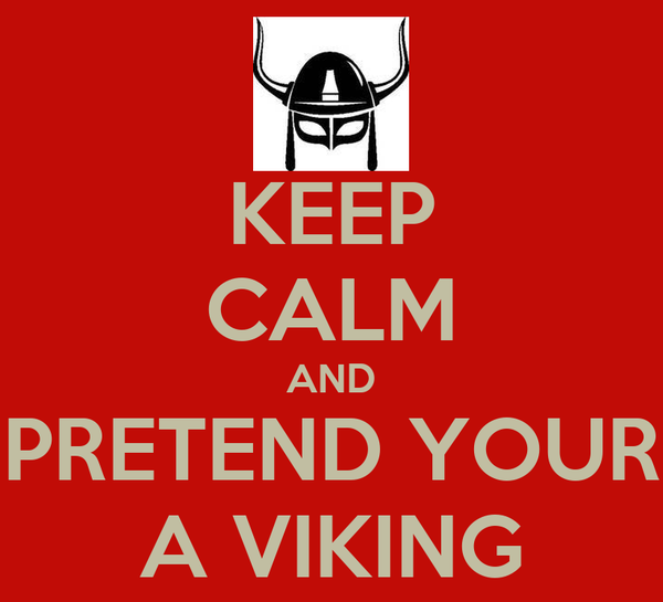 KEEP CALM AND PRETEND YOUR A VIKING