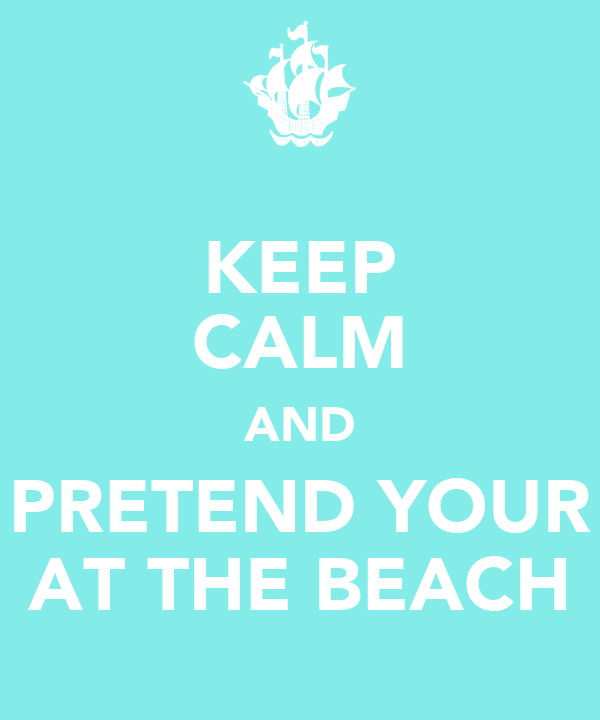 KEEP CALM AND PRETEND YOUR AT THE BEACH