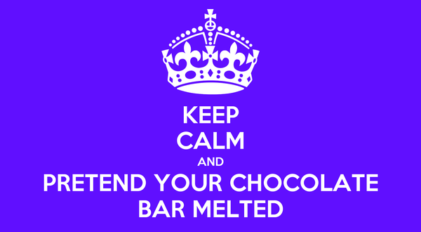 KEEP CALM AND PRETEND YOUR CHOCOLATE BAR MELTED