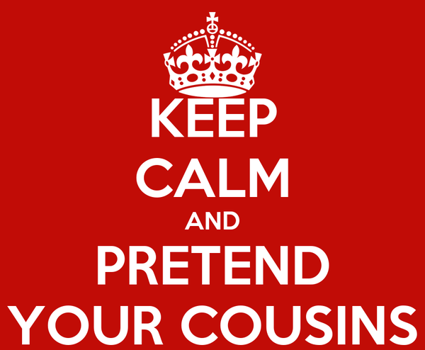 KEEP CALM AND PRETEND YOUR COUSINS