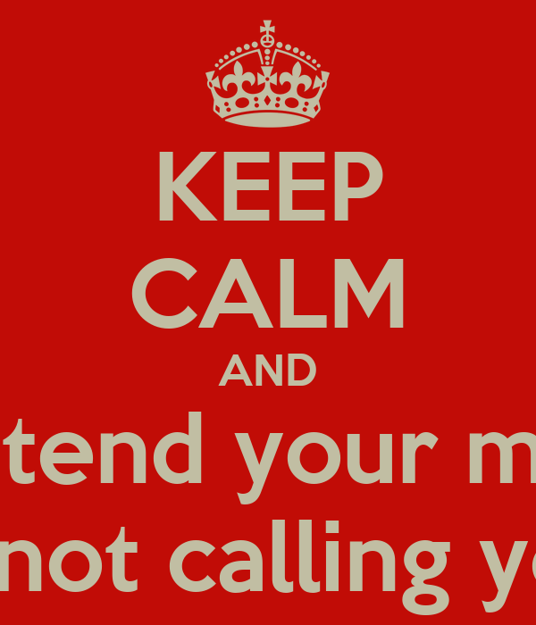 KEEP CALM AND Pretend your mom Is not calling you