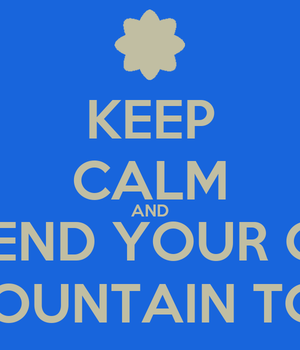 KEEP CALM AND PRETEND YOUR ON A  MOUNTAIN TOP