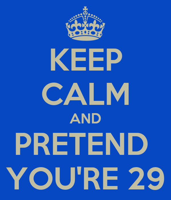 KEEP CALM AND PRETEND  YOU'RE 29