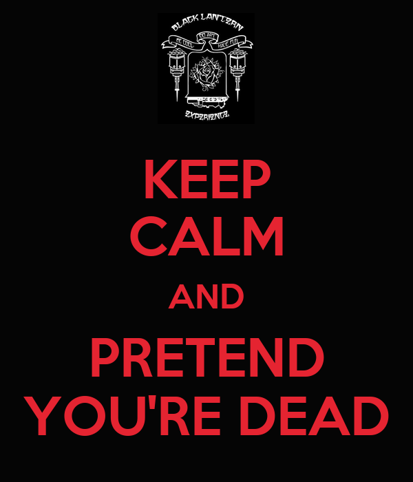 KEEP CALM AND PRETEND YOU'RE DEAD