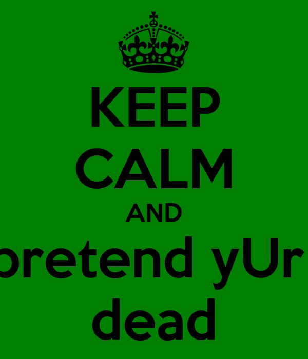 KEEP CALM AND pretend yUr  dead
