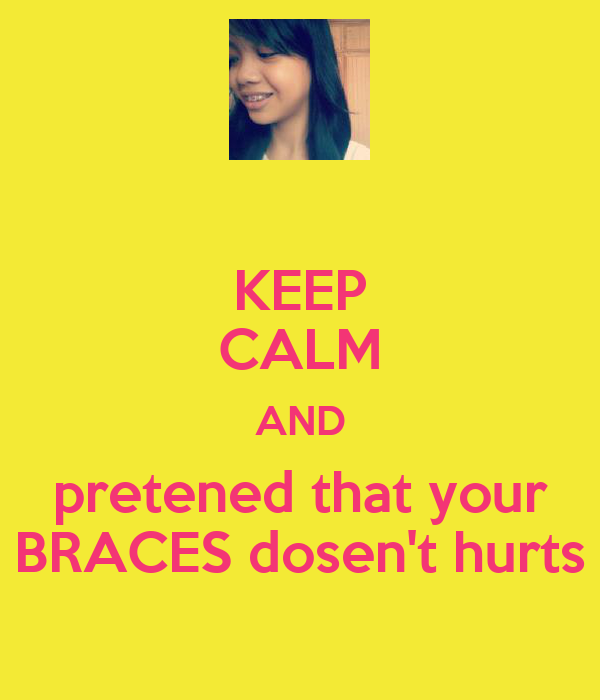 KEEP CALM AND pretened that your BRACES dosen't hurts