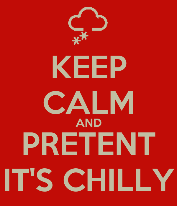 KEEP CALM AND PRETENT IT'S CHILLY