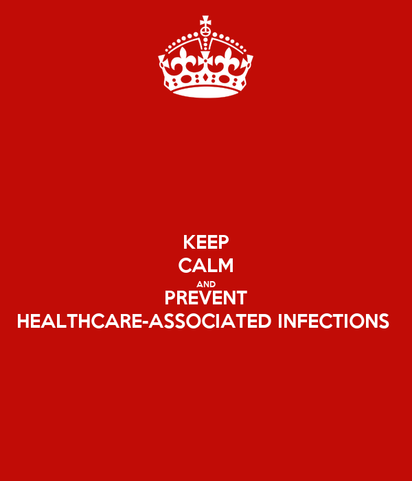 KEEP CALM AND PREVENT HEALTHCARE-ASSOCIATED INFECTIONS