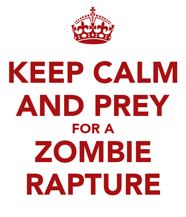 KEEP CALM AND PREY FOR A ZOMBIE RAPTURE