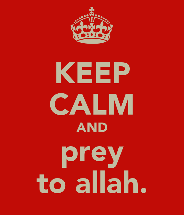 KEEP CALM AND prey to allah.