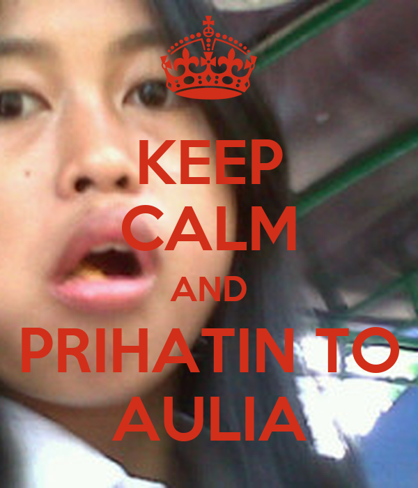 KEEP CALM AND PRIHATIN TO AULIA