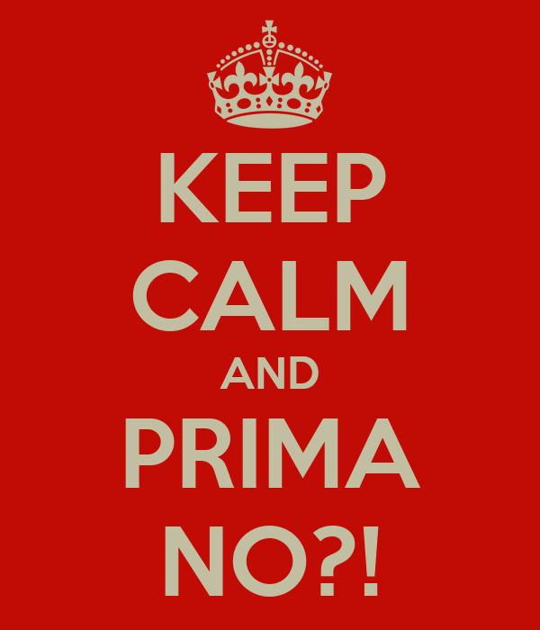 KEEP CALM AND PRIMA NO?!
