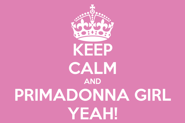 KEEP CALM AND PRIMADONNA GIRL YEAH!
