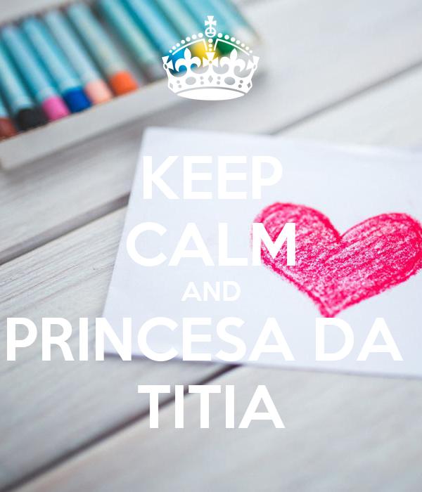 KEEP CALM AND PRINCESA DA  TITIA