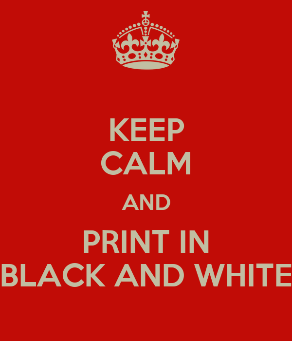 KEEP CALM AND PRINT IN BLACK AND WHITE