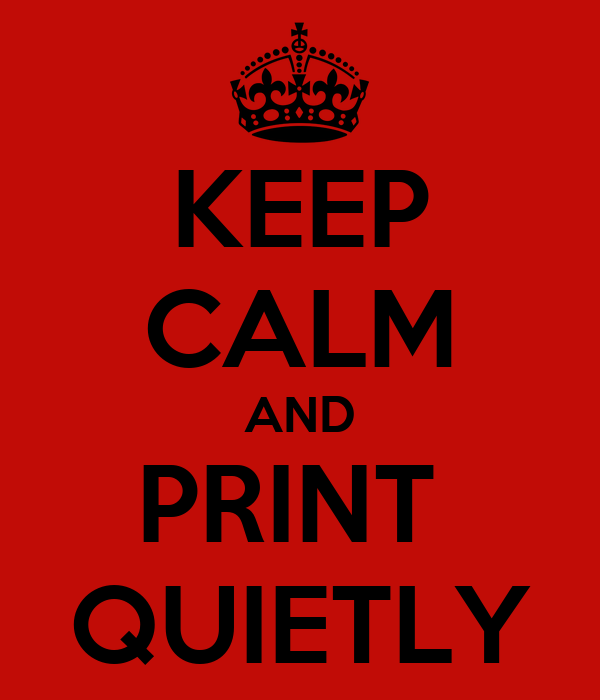 KEEP CALM AND PRINT  QUIETLY