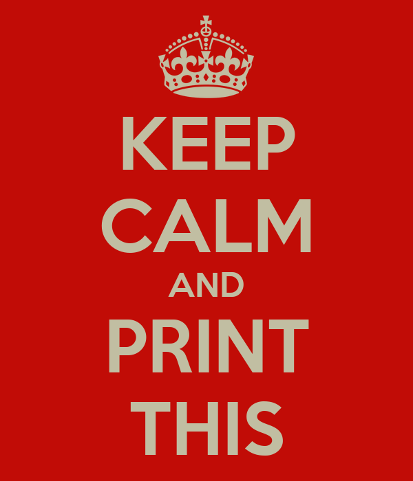 KEEP CALM AND PRINT THIS
