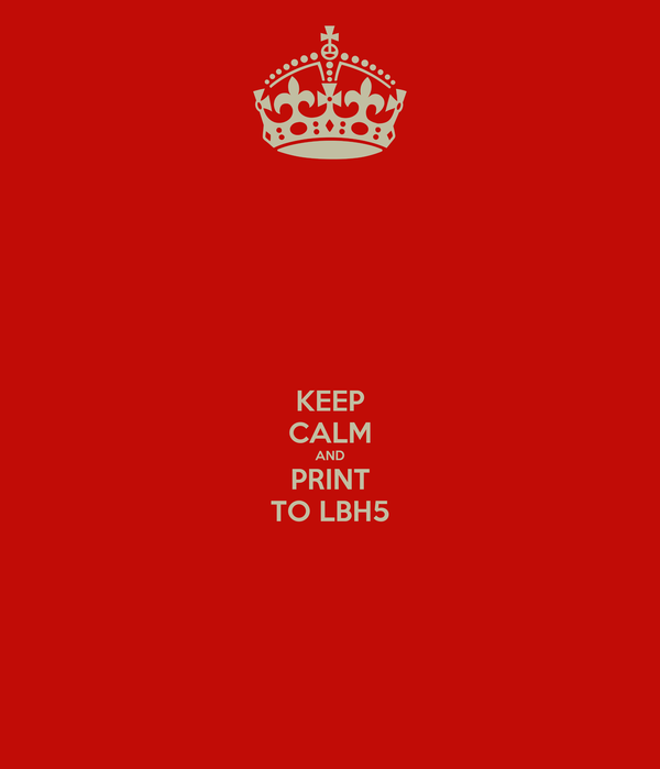 KEEP CALM AND PRINT TO LBH5