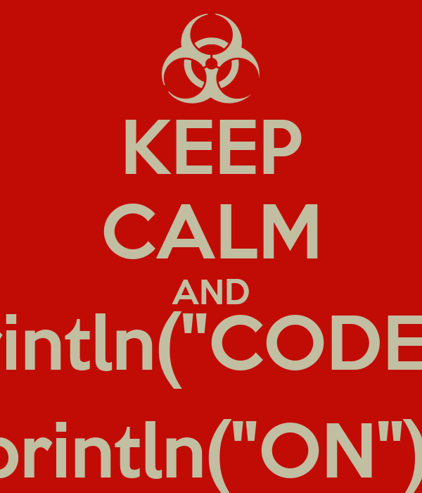 "KEEP CALM AND println(""CODE""); println(""ON"");"