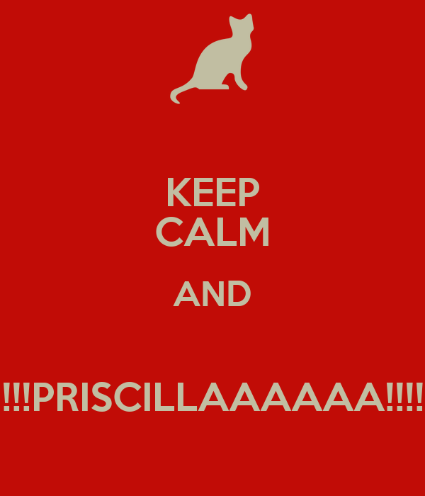 KEEP CALM AND  !!!PRISCILLAAAAAA!!!!