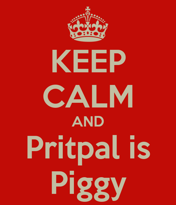KEEP CALM AND Pritpal is Piggy