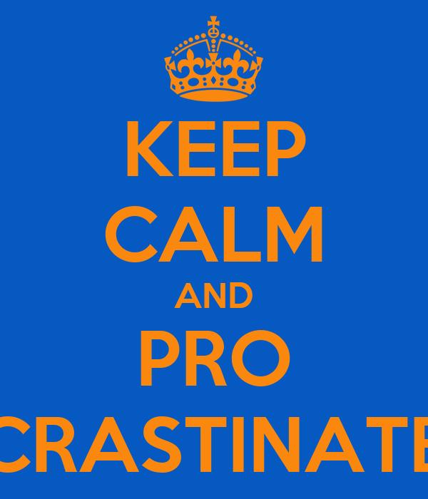 KEEP CALM AND PRO CRASTINATE