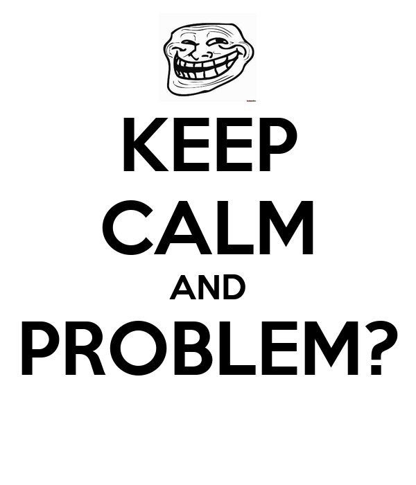 KEEP CALM AND PROBLEM?