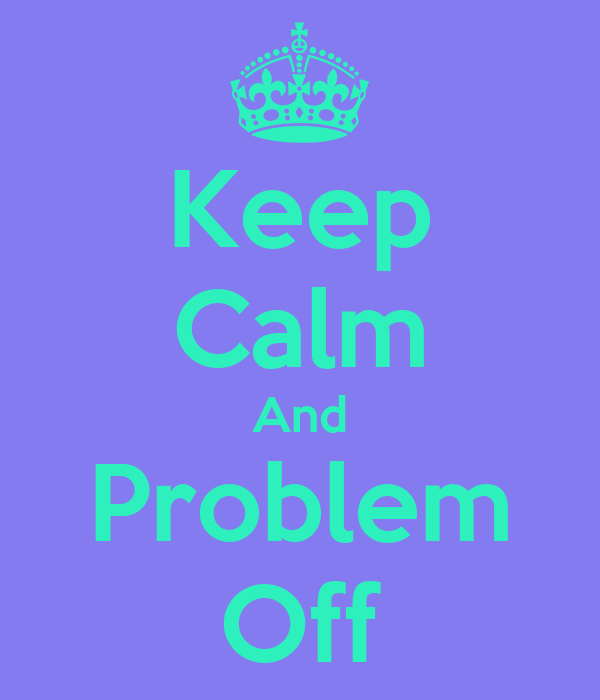 Keep Calm And Problem Off