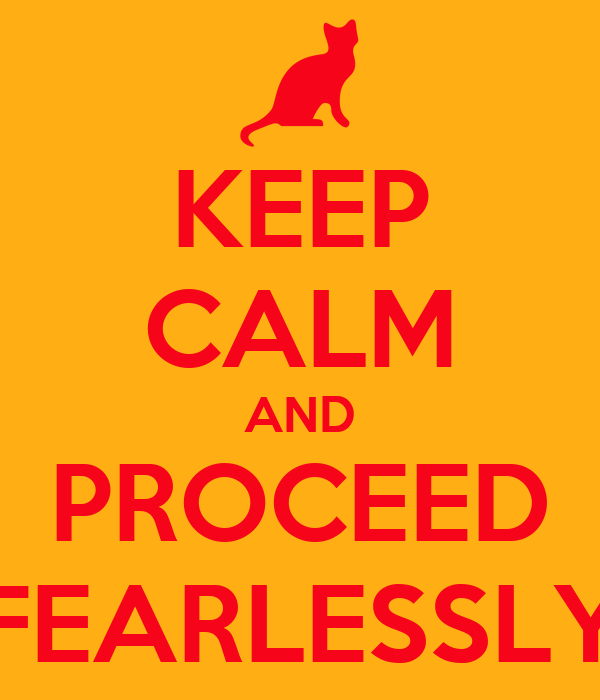 KEEP CALM AND PROCEED FEARLESSLY
