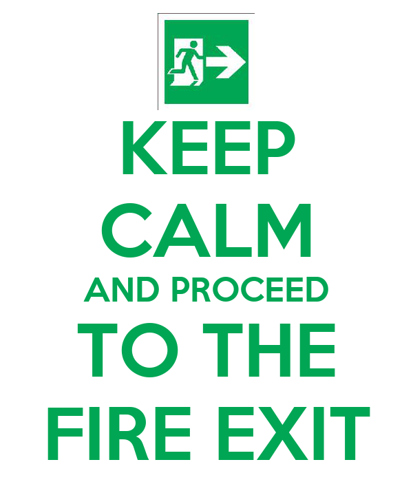 KEEP CALM AND PROCEED TO THE FIRE EXIT